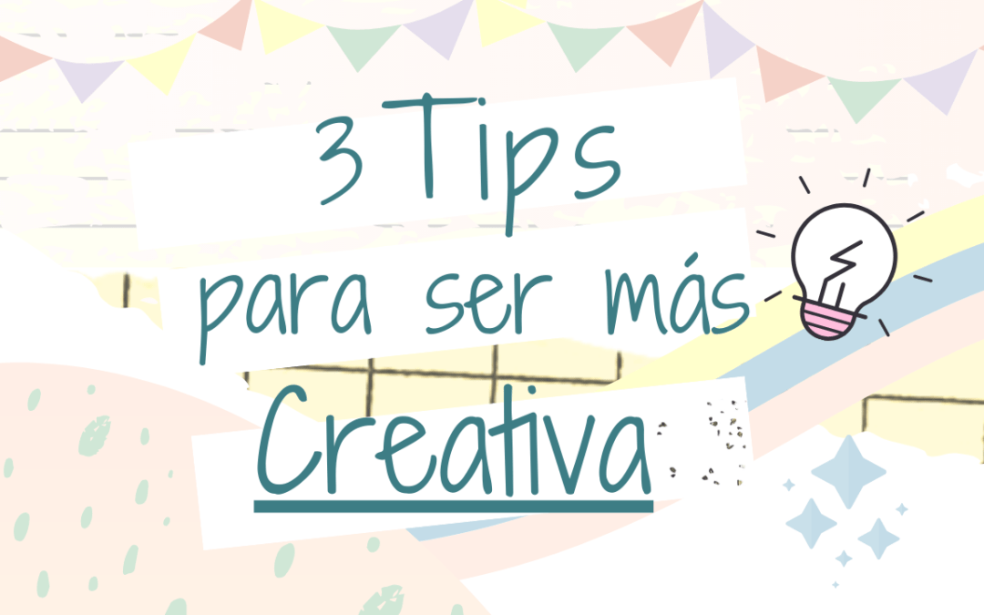 3 Tips para ser más Creativa